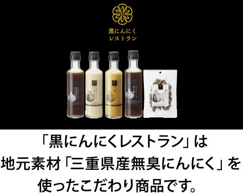 黒にんにくレストランは、地元素材「三重県産無臭にんにく」を使ったこだわり商品です。