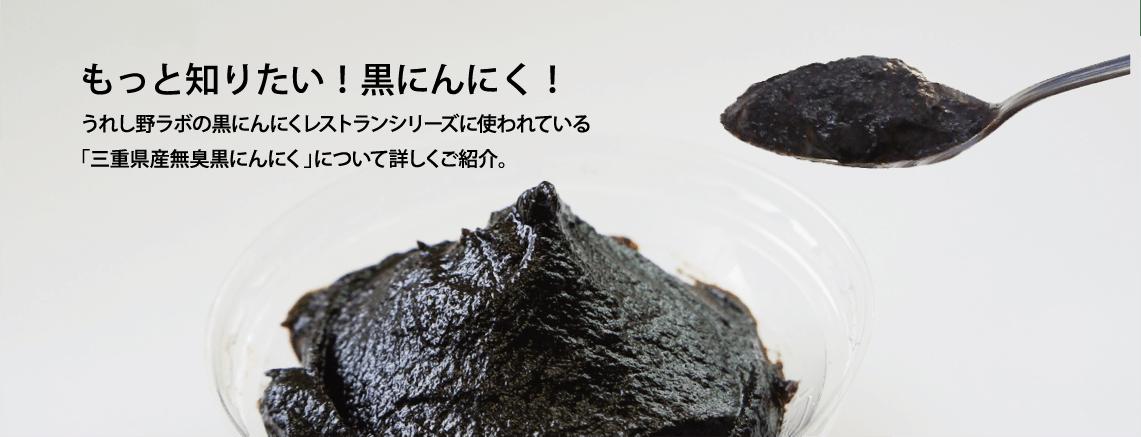 もっと知りたい!黒にんにく! うれし野ラボの黒にんにくレストランシリーズに使われている「三重県産無臭黒にんにく」について詳しくご紹介します。